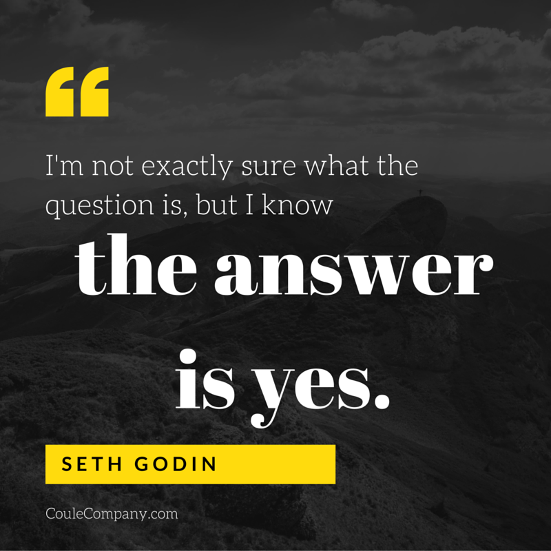 I'm not exactly sure what the question is, but I know the answer is yes. - Seth Godin | CouleCompany.com