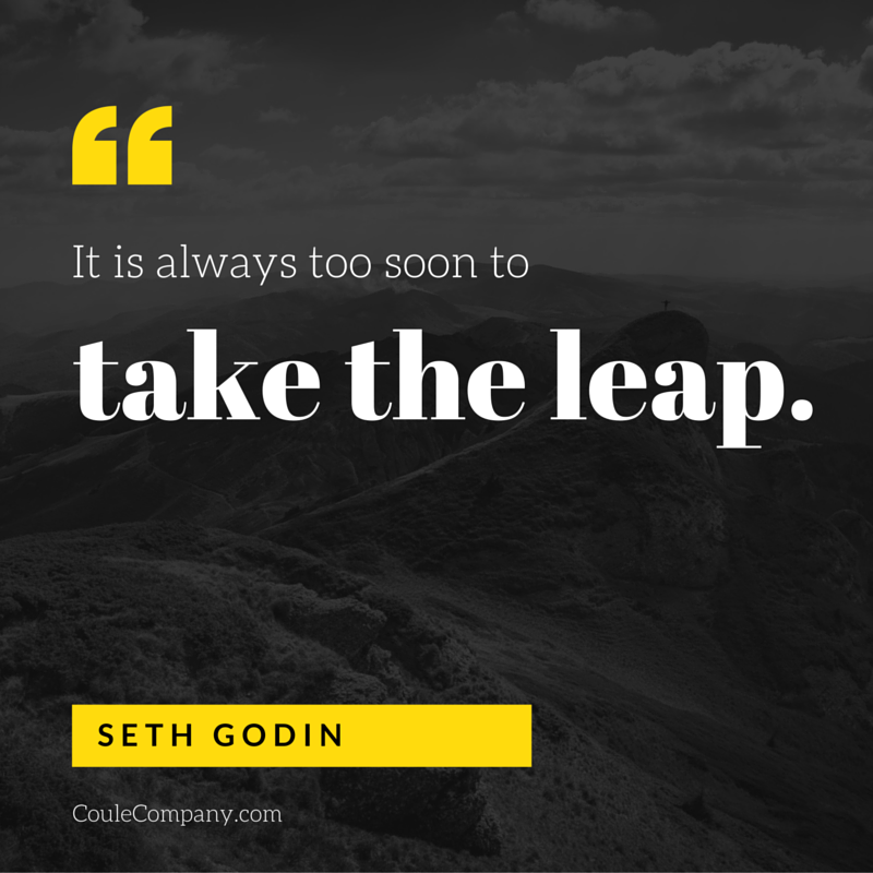 It is always too soon to take the leap. - Seth Godin | CouleCompany.com