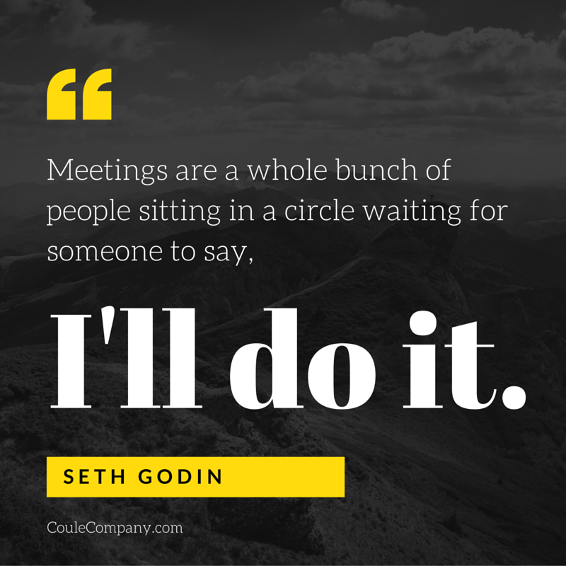 Meetings are a whole bunch of people sitting in a circle waiting for someone to say, 'I'll do it.' - Seth Godin | CouleCompany.com