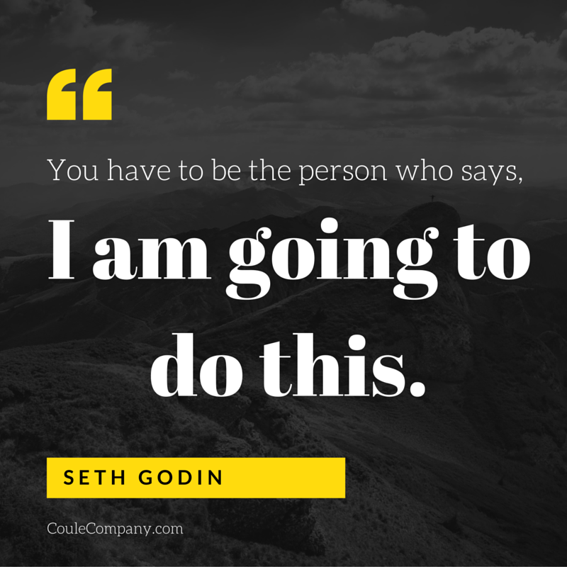You have to be the person who says, 'I am going to do this.' - Seth Godin | CouleCompany.com